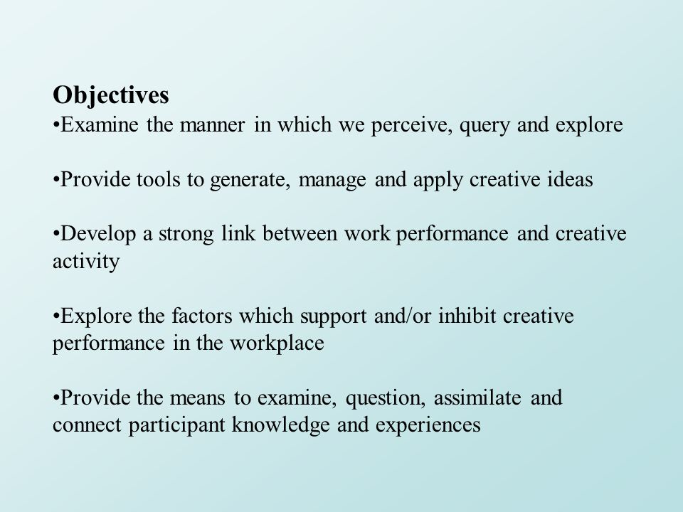 Objectives Examine the manner in which we perceive, query and explore Provide tools to generate, manage and apply creative ideas Develop a strong link between work performance and creative activity Explore the factors which support and/or inhibit creative performance in the workplace Provide the means to examine, question, assimilate and connect participant knowledge and experiences