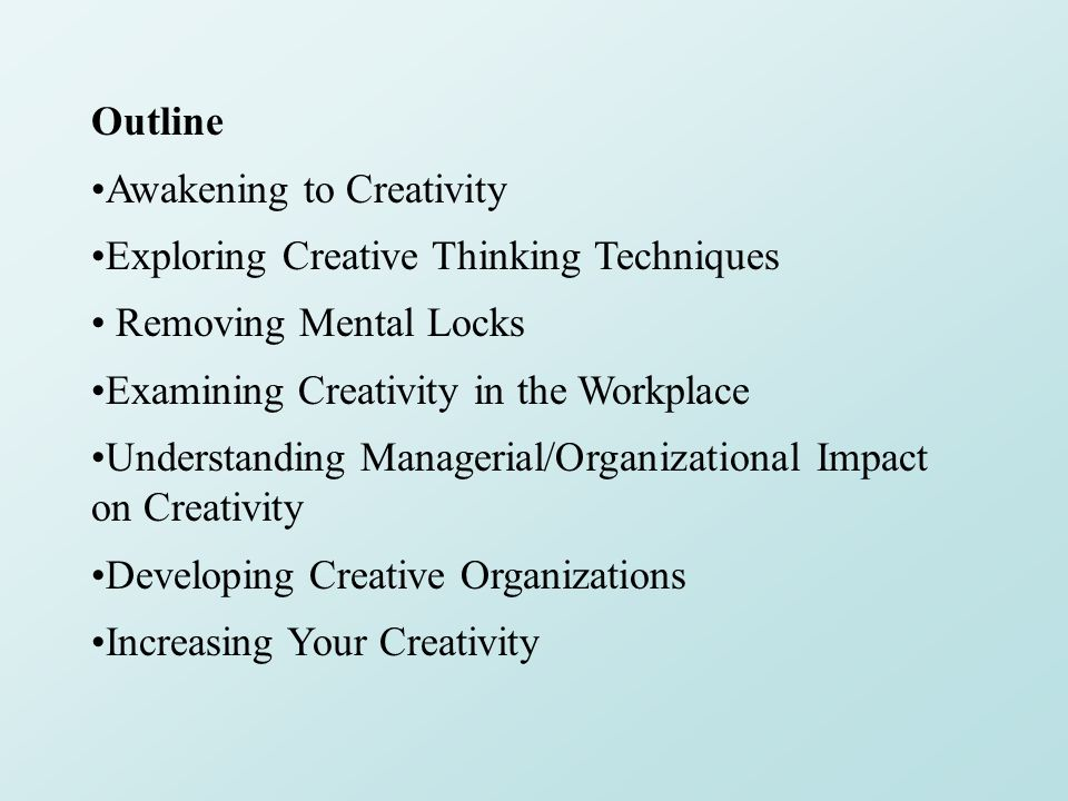 Outline Awakening to Creativity Exploring Creative Thinking Techniques Removing Mental Locks Examining Creativity in the Workplace Understanding Managerial/Organizational Impact on Creativity Developing Creative Organizations Increasing Your Creativity