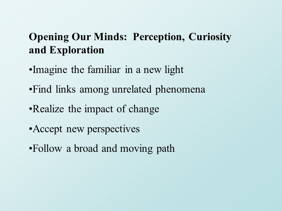 Opening Our Minds: Perception, Curiosity and Exploration Imagine the familiar in a new light Find links among unrelated phenomena Realize the impact of change Accept new perspectives Follow a broad and moving path