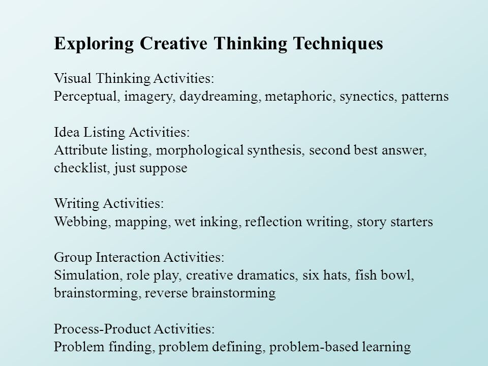 Exploring Creative Thinking Techniques Visual Thinking Activities: Perceptual, imagery, daydreaming, metaphoric, synectics, patterns Idea Listing Acti