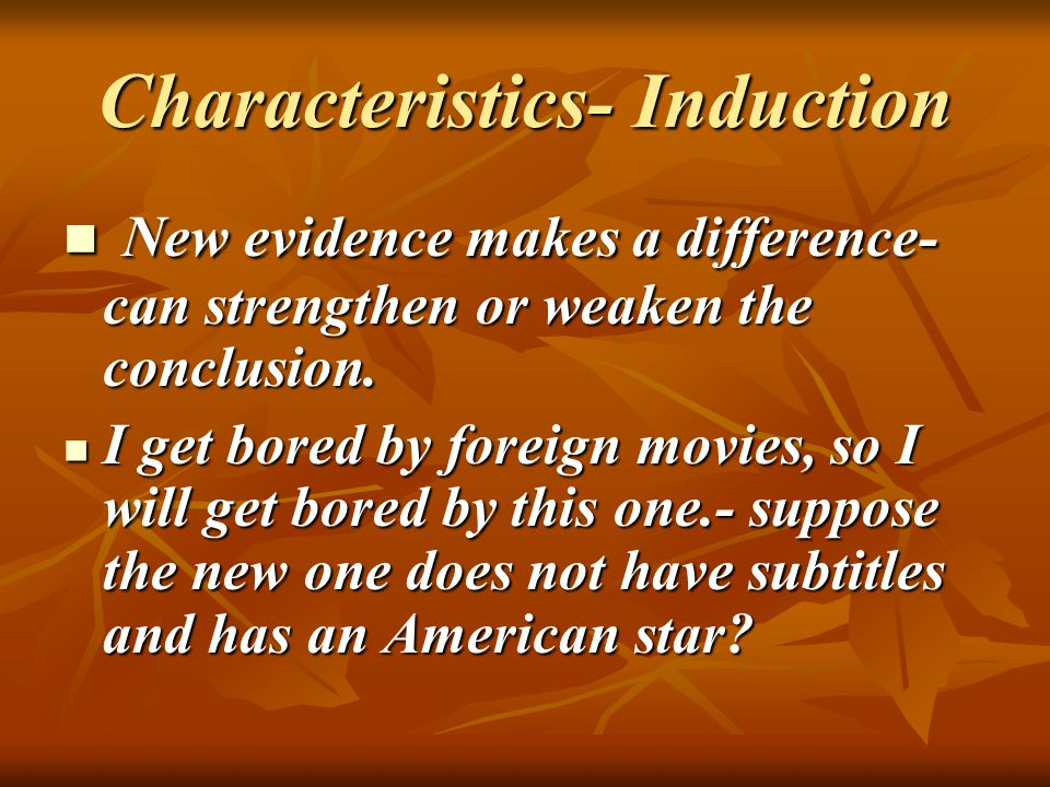 Characteristics- Induction New evidence makes a difference- can strengthen or weaken the conclusion.