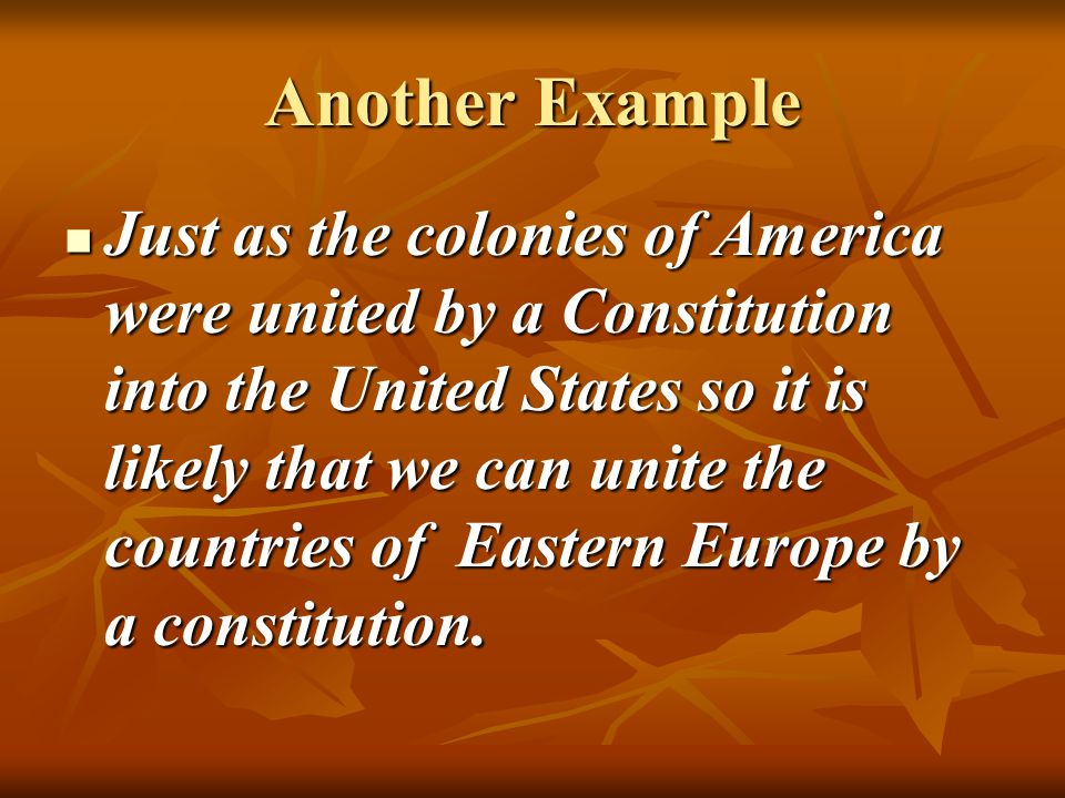 Another Example Just as the colonies of America were united by a Constitution into the United States so it is likely that we can unite the countries of Eastern Europe by a constitution.