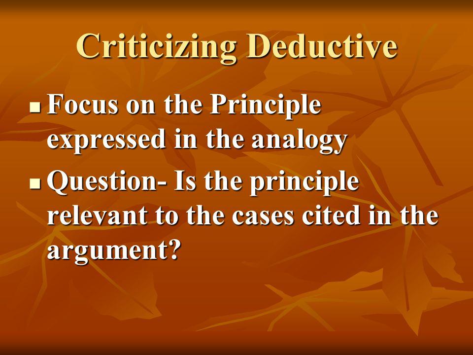 Criticizing Deductive Focus on the Principle expressed in the analogy Focus on the Principle expressed in the analogy Question- Is the principle relev