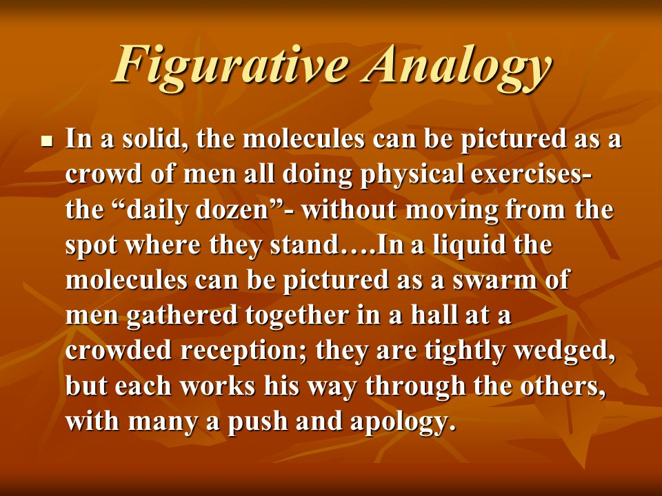"""Figurative Analogy In a solid, the molecules can be pictured as a crowd of men all doing physical exercises- the """"daily dozen""""- without moving from th"""