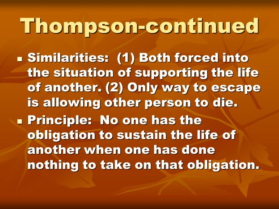Thompson-continued Similarities: (1) Both forced into the situation of supporting the life of another. (2) Only way to escape is allowing other person