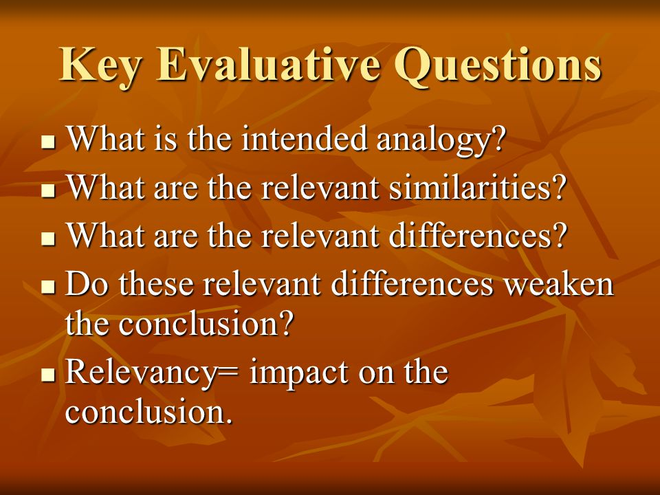 Key Evaluative Questions What is the intended analogy? What is the intended analogy? What are the relevant similarities? What are the relevant similar