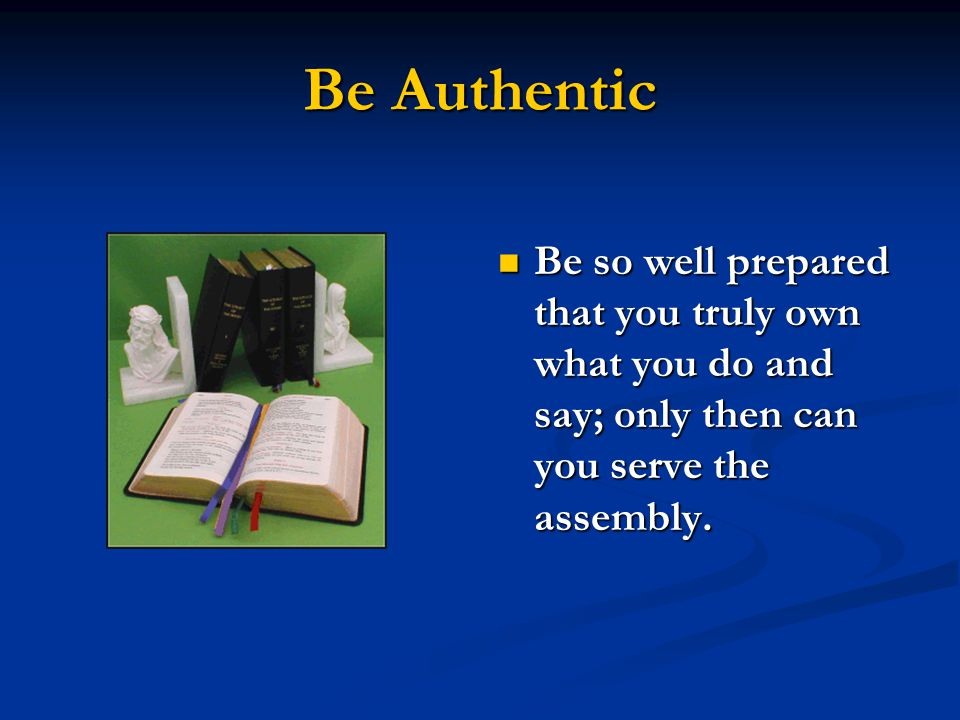 Be Authentic Be so well prepared that you truly own what you do and say; only then can you serve the assembly.