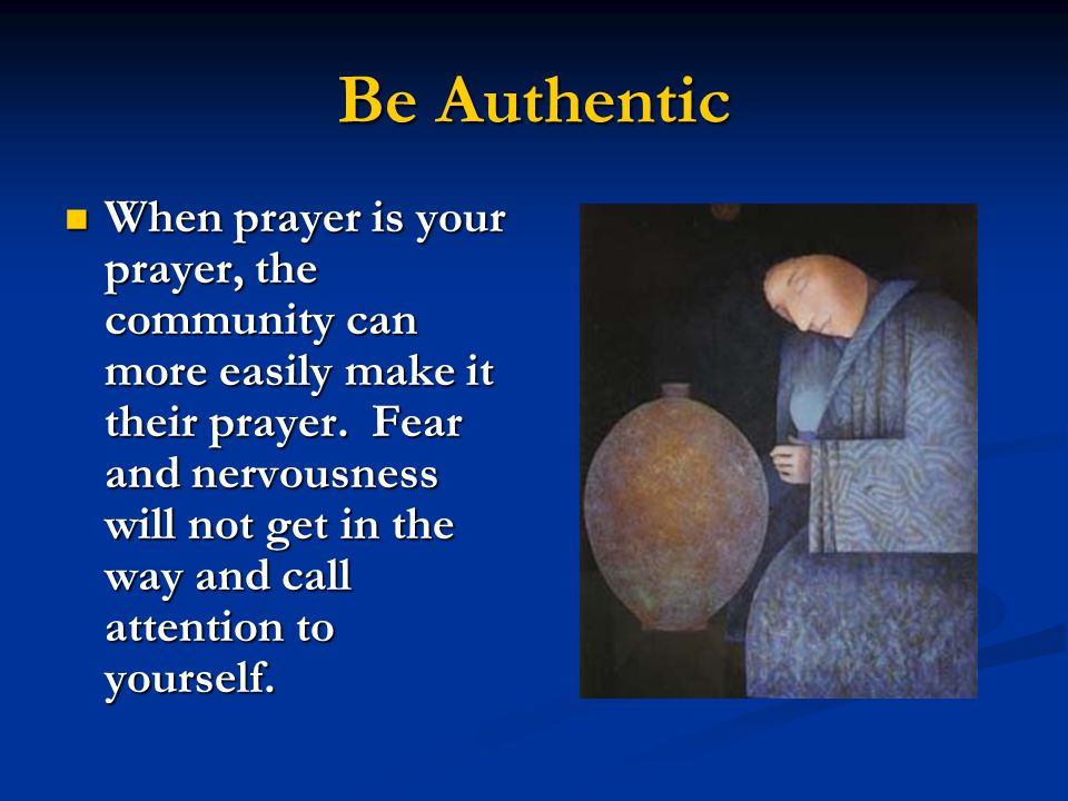 Be Authentic When prayer is your prayer, the community can more easily make it their prayer.