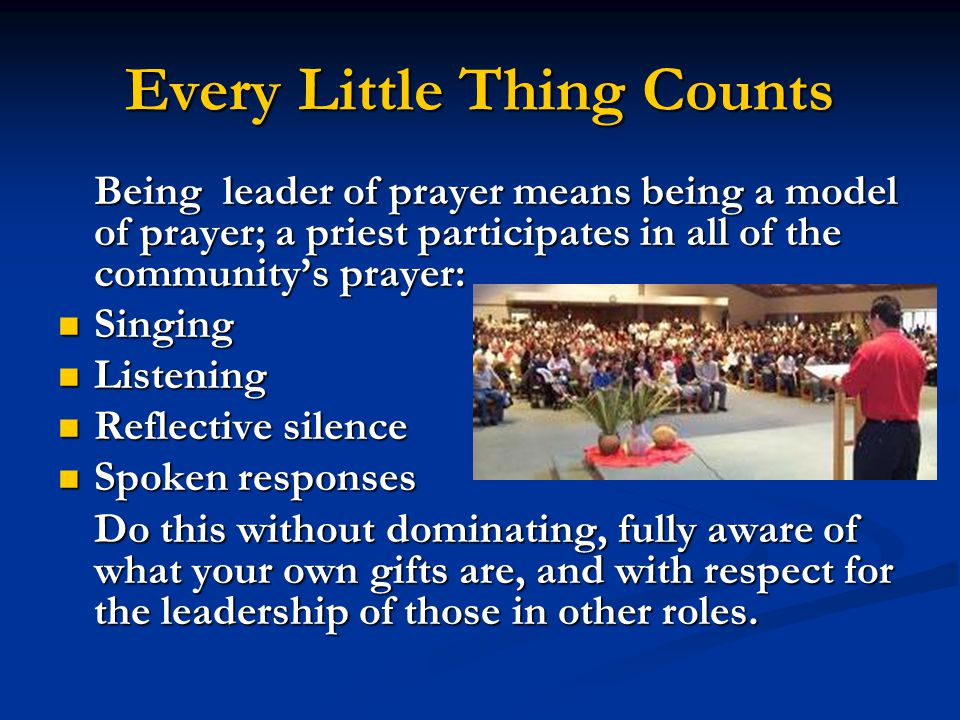 Every Little Thing Counts Being leader of prayer means being a model of prayer; a priest participates in all of the community's prayer: Singing Singing Listening Listening Reflective silence Reflective silence Spoken responses Spoken responses Do this without dominating, fully aware of what your own gifts are, and with respect for the leadership of those in other roles.
