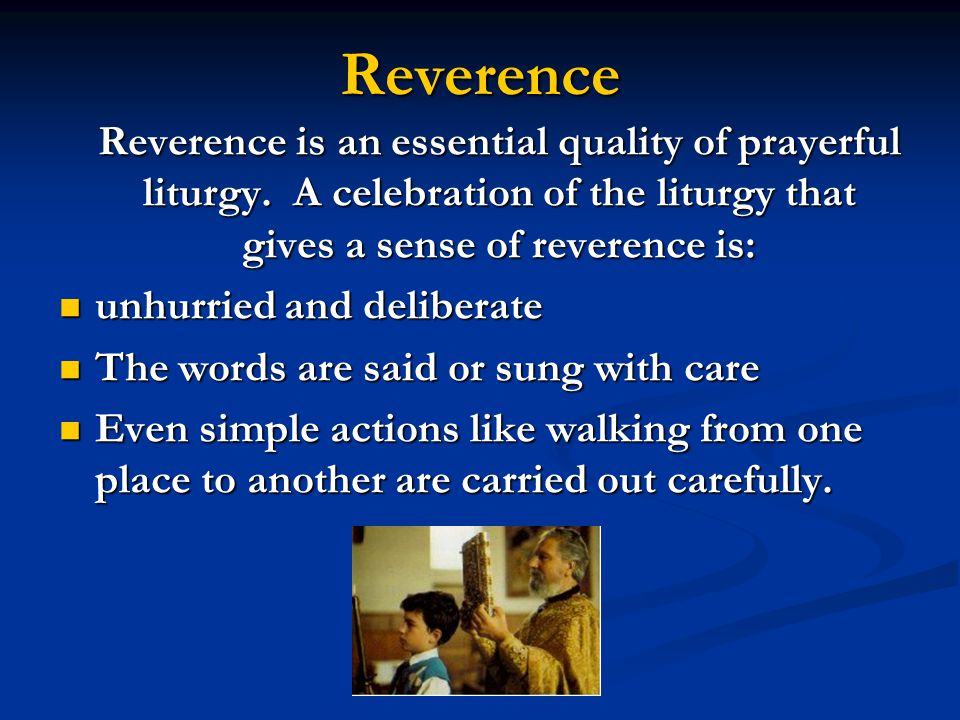 Reverence Reverence is an essential quality of prayerful liturgy.