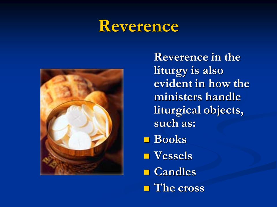 Reverence Reverence in the liturgy is also evident in how the ministers handle liturgical objects, such as: Books Vessels Candles The cross