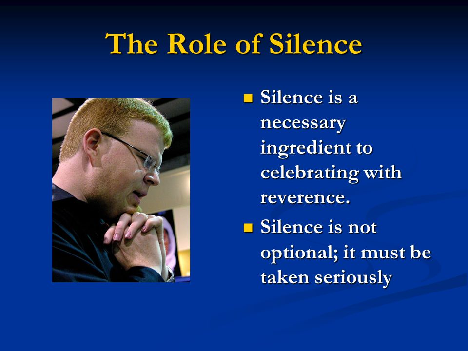 The Role of Silence Silence is a necessary ingredient to celebrating with reverence.