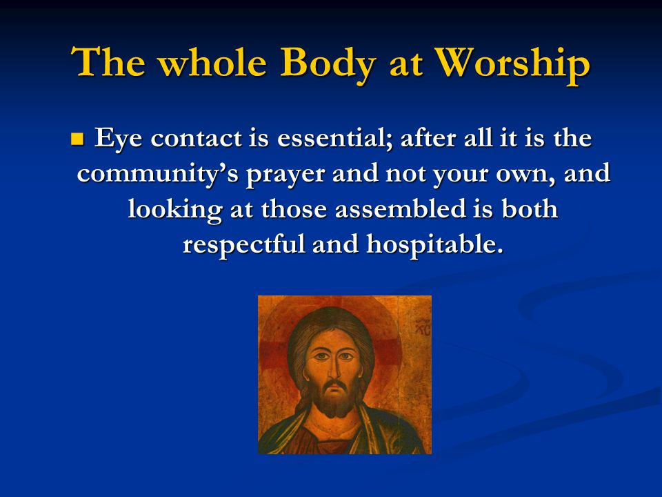 The whole Body at Worship Eye contact is essential; after all it is the community's prayer and not your own, and looking at those assembled is both respectful and hospitable.