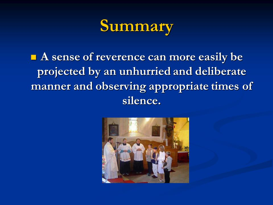 Summary A sense of reverence can more easily be projected by an unhurried and deliberate manner and observing appropriate times of silence.