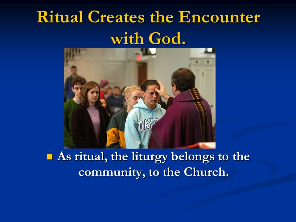 Ritual Creates the Encounter with God Its elements that are repeated and, thus, familiar, allow the community to enter fully into worship.