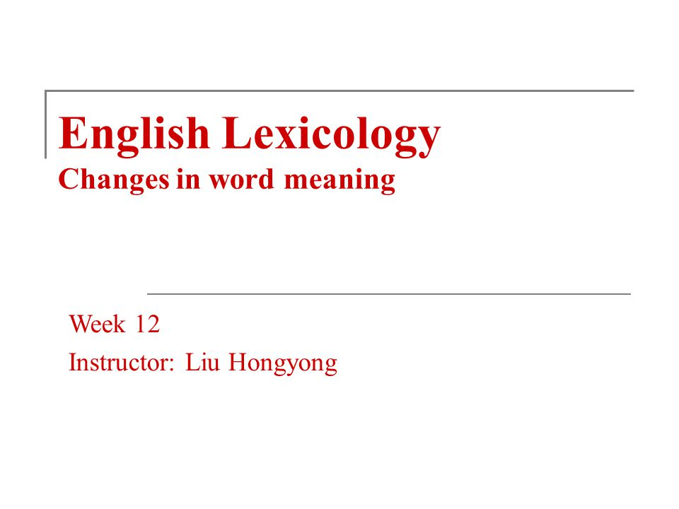 English Lexicology Changes in word meaning Week 12 Instructor: Liu Hongyong