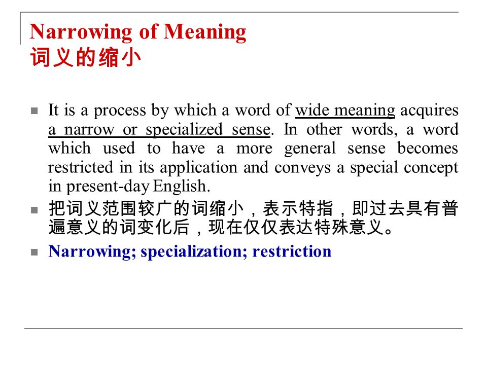 Narrowing of Meaning 词义的缩小 It is a process by which a word of wide meaning acquires a narrow or specialized sense.