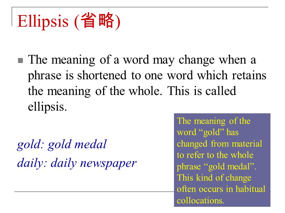 Ellipsis ( 省略 ) The meaning of a word may change when a phrase is shortened to one word which retains the meaning of the whole.