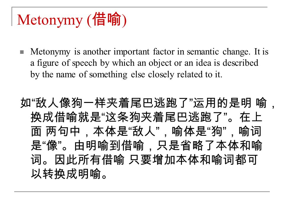 Metonymy ( 借喻 ) Metonymy is another important factor in semantic change.