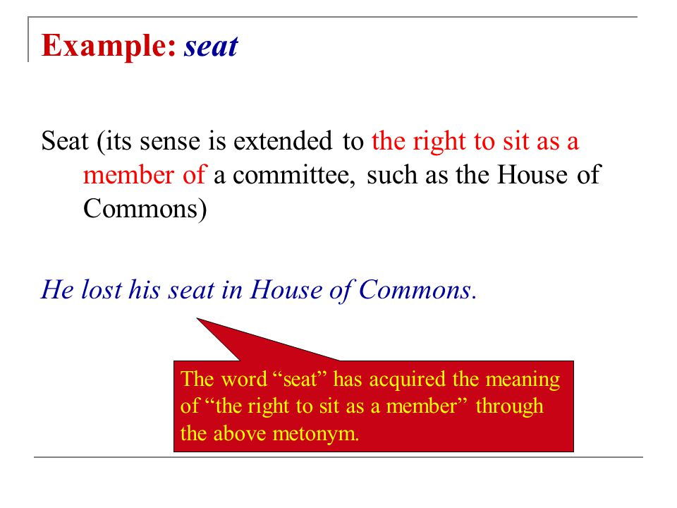 Example: seat Seat (its sense is extended to the right to sit as a member of a committee, such as the House of Commons) He lost his seat in House of Commons.