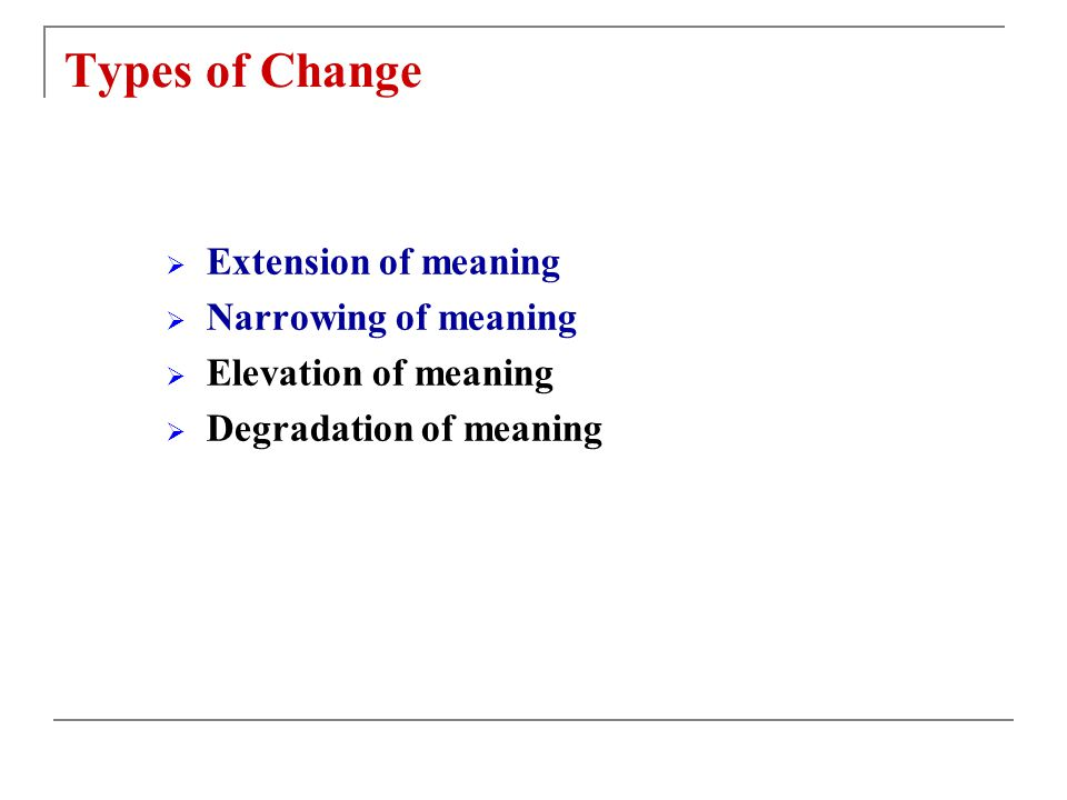 Types of Change  Extension of meaning  Narrowing of meaning  Elevation of meaning  Degradation of meaning
