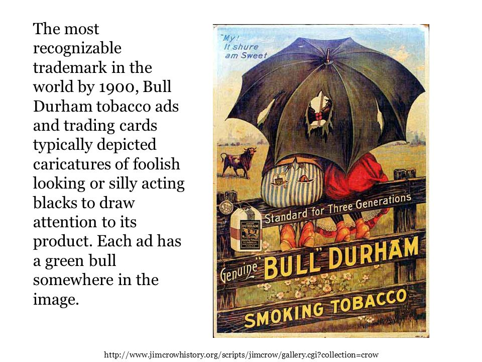 The most recognizable trademark in the world by 1900, Bull Durham tobacco ads and trading cards typically depicted caricatures of foolish looking or silly acting blacks to draw attention to its product.