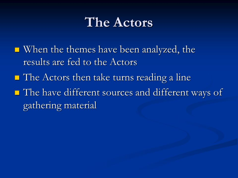 The Actors When the themes have been analyzed, the results are fed to the Actors When the themes have been analyzed, the results are fed to the Actors The Actors then take turns reading a line The Actors then take turns reading a line The have different sources and different ways of gathering material The have different sources and different ways of gathering material