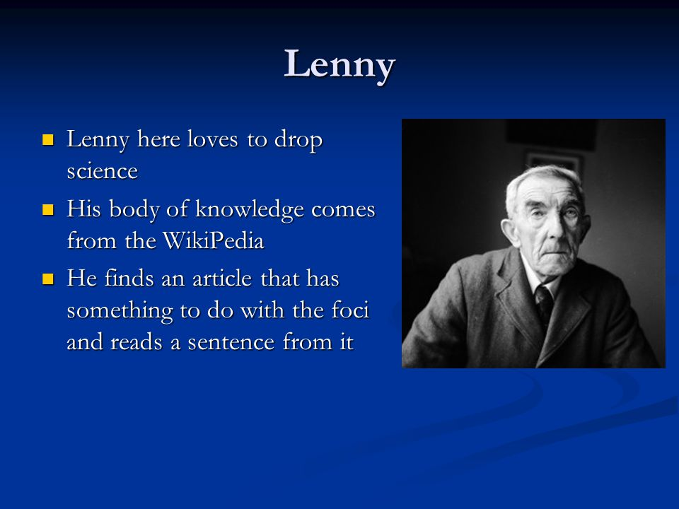Lenny Lenny here loves to drop science Lenny here loves to drop science His body of knowledge comes from the WikiPedia His body of knowledge comes fro