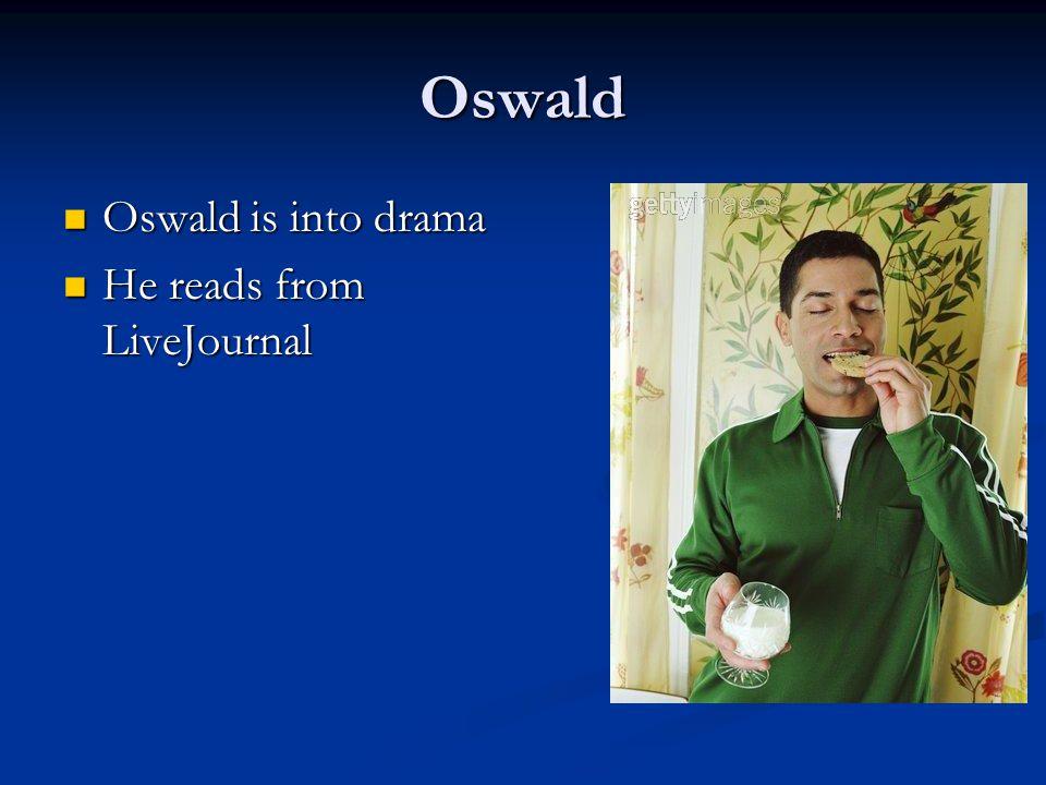 Oswald Oswald is into drama Oswald is into drama He reads from LiveJournal He reads from LiveJournal