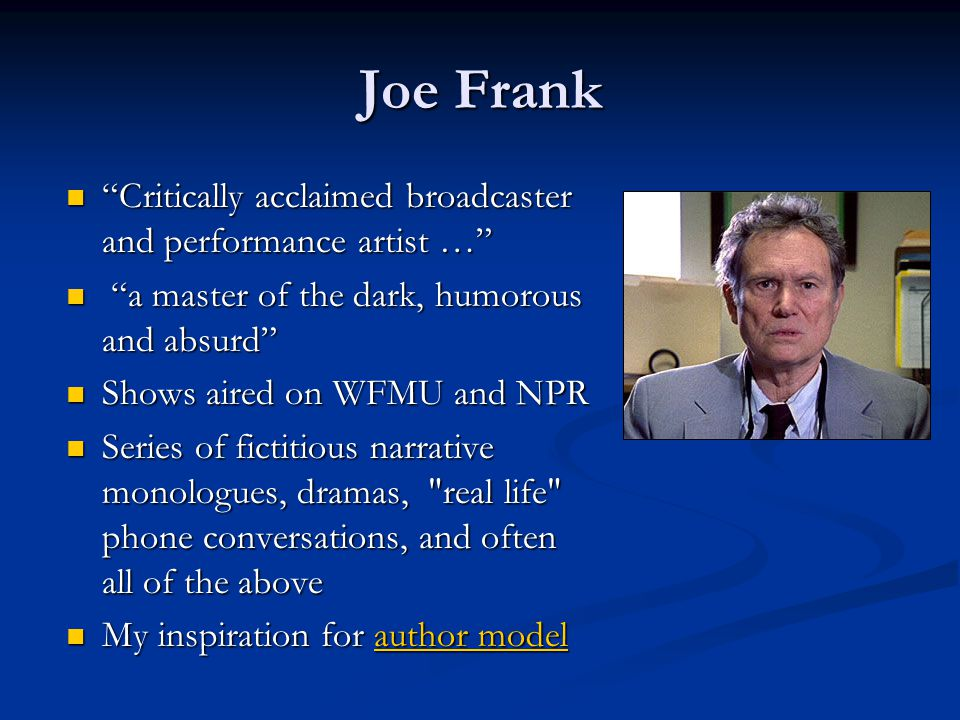 Joe Frank Critically acclaimed broadcaster and performance artist … Critically acclaimed broadcaster and performance artist … a master of the dark, humorous and absurd a master of the dark, humorous and absurd Shows aired on WFMU and NPR Shows aired on WFMU and NPR Series of fictitious narrative monologues, dramas, real life phone conversations, and often all of the above Series of fictitious narrative monologues, dramas, real life phone conversations, and often all of the above My inspiration for author model My inspiration for author modelauthor modelauthor model