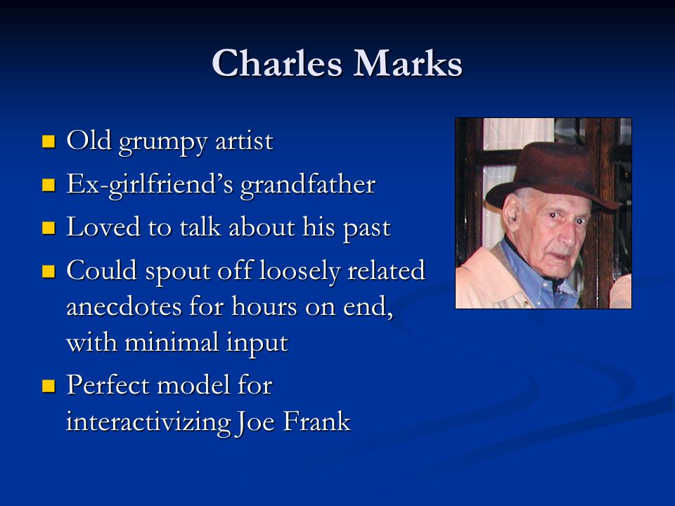 Charles Marks Old grumpy artist Old grumpy artist Ex-girlfriend's grandfather Ex-girlfriend's grandfather Loved to talk about his past Loved to talk about his past Could spout off loosely related anecdotes for hours on end, with minimal input Could spout off loosely related anecdotes for hours on end, with minimal input Perfect model for interactivizing Joe Frank Perfect model for interactivizing Joe Frank