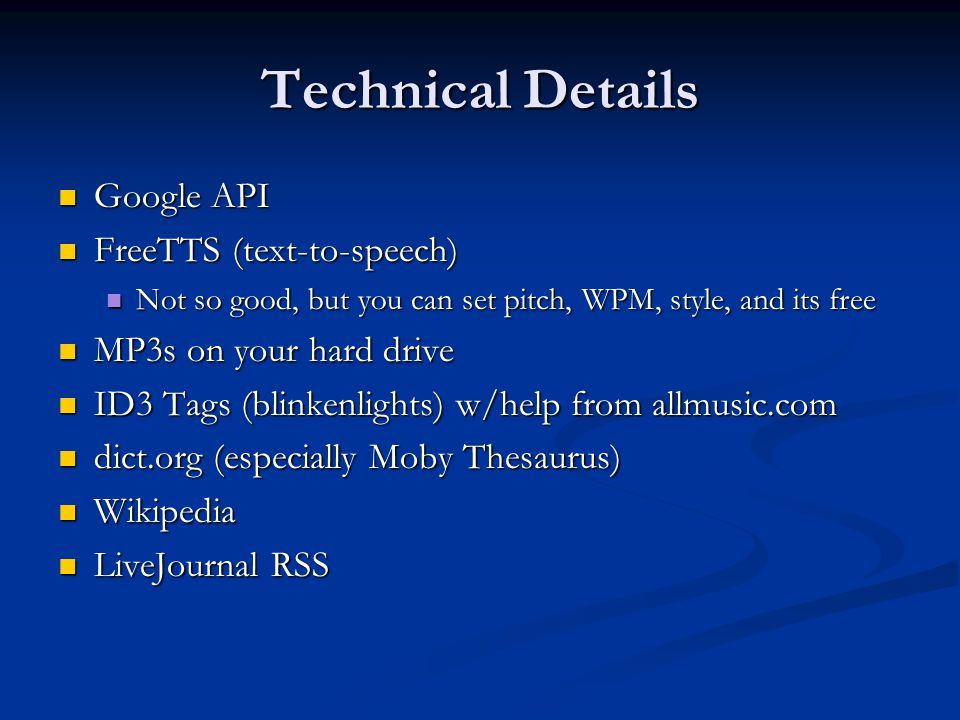 Technical Details Google API Google API FreeTTS (text-to-speech) FreeTTS (text-to-speech) Not so good, but you can set pitch, WPM, style, and its free Not so good, but you can set pitch, WPM, style, and its free MP3s on your hard drive MP3s on your hard drive ID3 Tags (blinkenlights) w/help from allmusic.com ID3 Tags (blinkenlights) w/help from allmusic.com dict.org (especially Moby Thesaurus) dict.org (especially Moby Thesaurus) Wikipedia Wikipedia LiveJournal RSS LiveJournal RSS