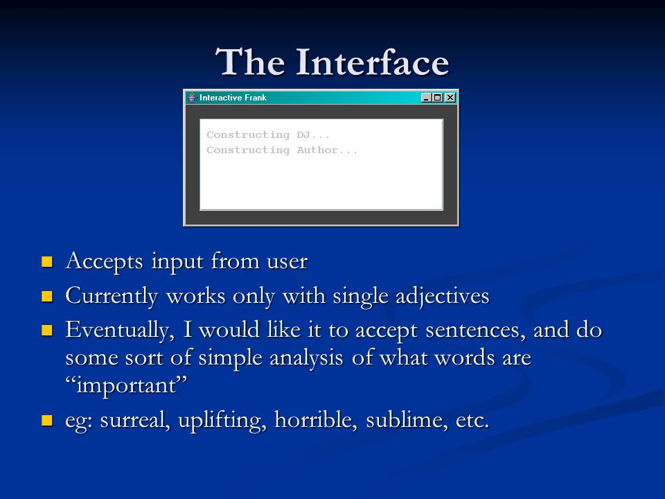 The Interface Accepts input from user Accepts input from user Currently works only with single adjectives Currently works only with single adjectives Eventually, I would like it to accept sentences, and do some sort of simple analysis of what words are important Eventually, I would like it to accept sentences, and do some sort of simple analysis of what words are important eg: surreal, uplifting, horrible, sublime, etc.