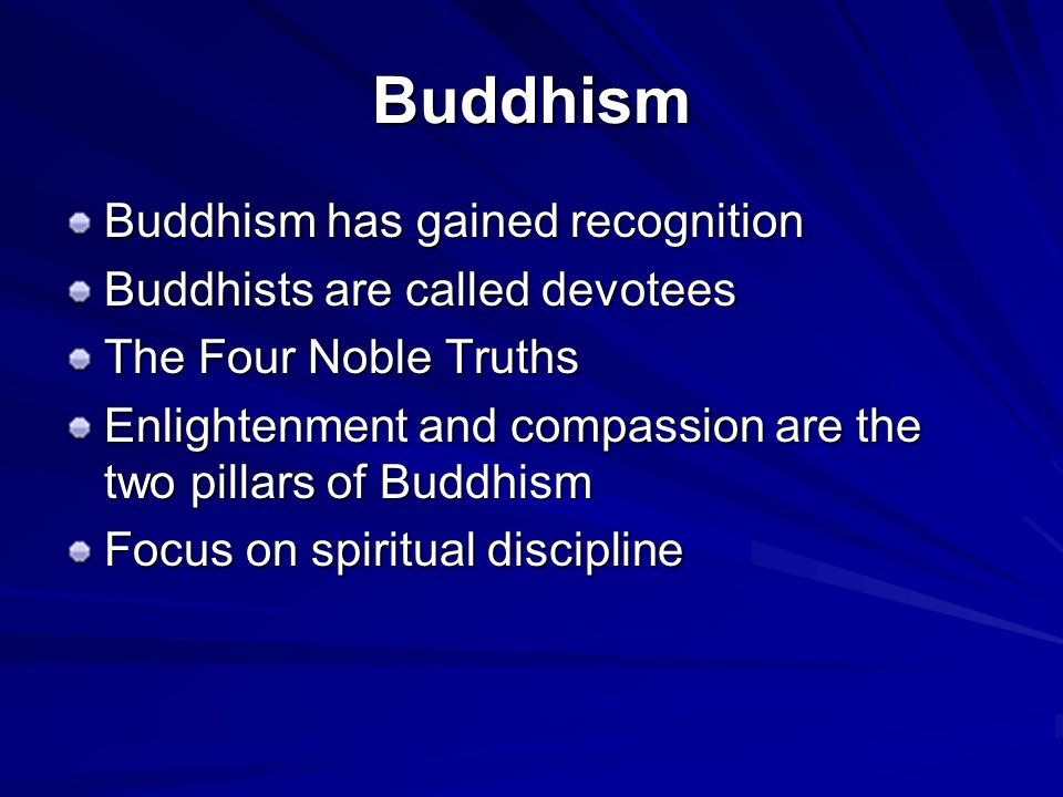 Buddhism Buddhism has gained recognition Buddhists are called devotees The Four Noble Truths Enlightenment and compassion are the two pillars of Buddhism Focus on spiritual discipline