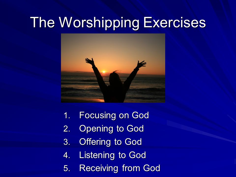 The Worshipping Exercises 1. Focusing on God 2. Opening to God 3.