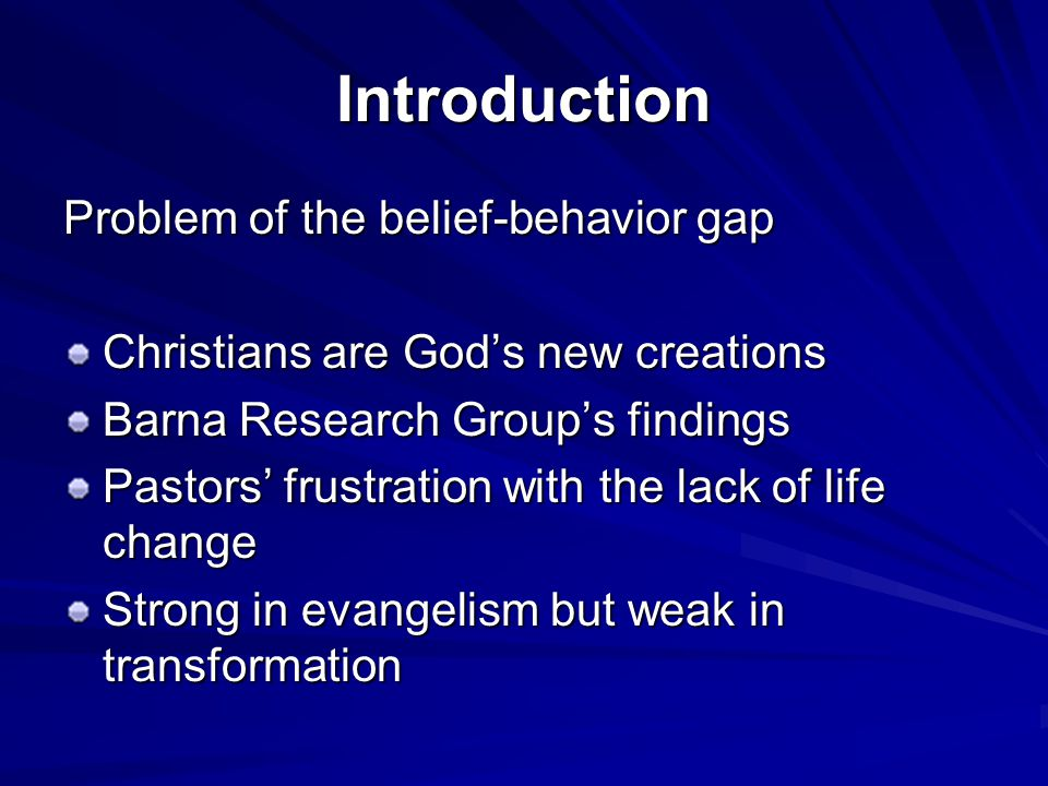Introduction Problem of the belief-behavior gap Christians are God's new creations Barna Research Group's findings Pastors' frustration with the lack of life change Strong in evangelism but weak in transformation
