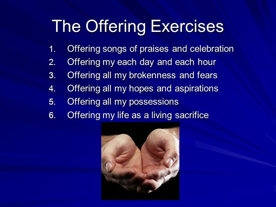 The Offering Exercises 1. Offering songs of praises and celebration 2.
