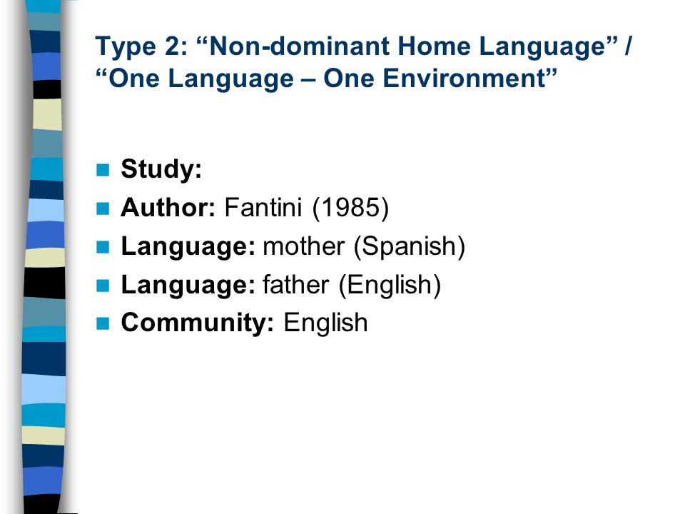 "Type 2: ""Non-dominant Home Language"" / ""One Language – One Environment"" Study: Author: Fantini (1985) Language: mother (Spanish) Language: father (Eng"