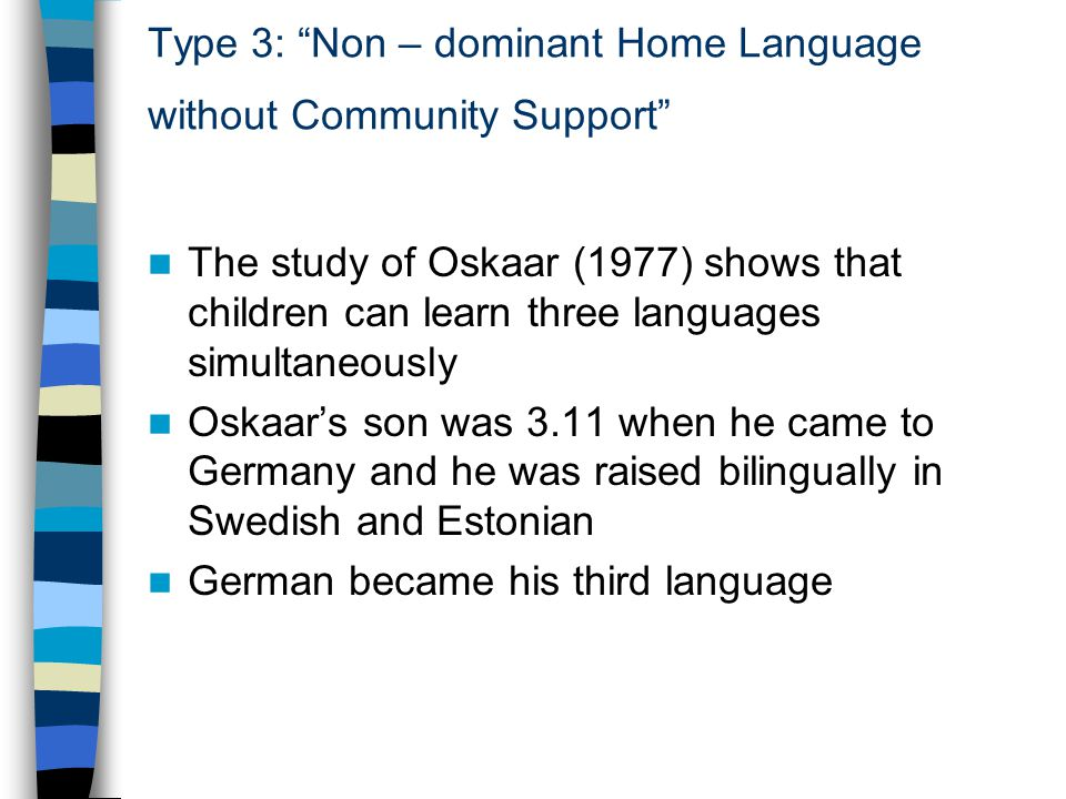 Type 3: Non – dominant Home Language without Community Support The study of Oskaar (1977) shows that children can learn three languages simultaneously Oskaar's son was 3.11 when he came to Germany and he was raised bilingually in Swedish and Estonian German became his third language