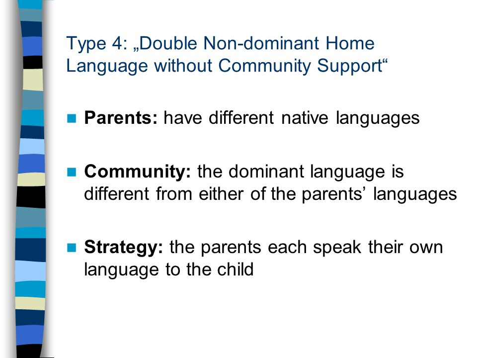 "Type 4: ""Double Non-dominant Home Language without Community Support Parents: have different native languages Community: the dominant language is different from either of the parents' languages Strategy: the parents each speak their own language to the child"