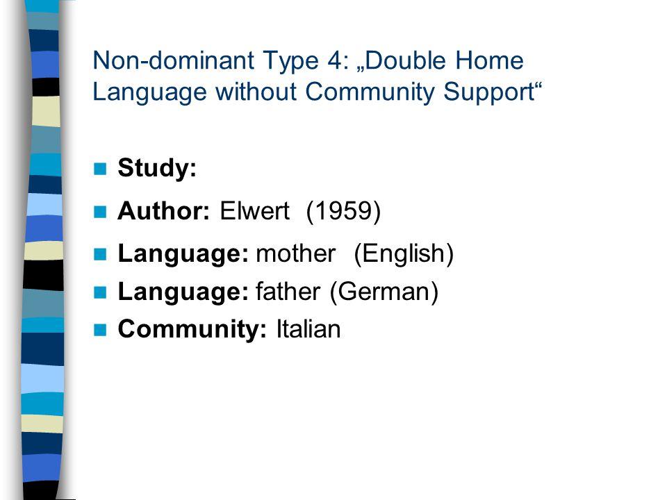 "Non-dominant Type 4: ""Double Home Language without Community Support Study: Author: Elwert (1959) Language: mother (English) Language: father (German) Community: Italian"