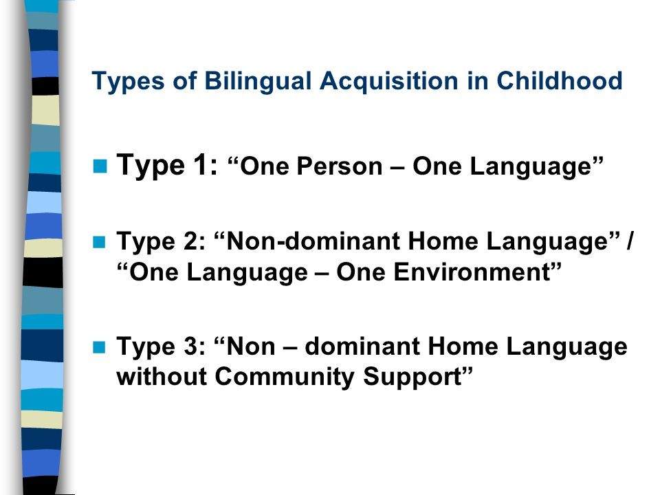 Types of Bilingual Acquisition in Childhood Type 1: One Person – One Language Type 2: Non-dominant Home Language / One Language – One Environment Type 3: Non – dominant Home Language without Community Support
