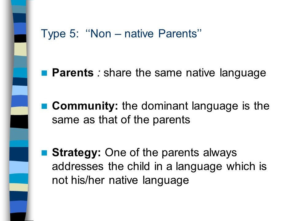 Type 5: ''Non – native Parents'' Parents : share the same native language Community: the dominant language is the same as that of the parents Strategy: One of the parents always addresses the child in a language which is not his/her native language