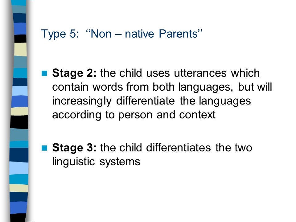 Type 5: ''Non – native Parents'' Stage 2: the child uses utterances which contain words from both languages, but will increasingly differentiate the languages according to person and context Stage 3: the child differentiates the two linguistic systems
