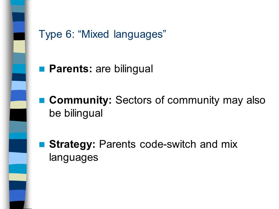 Type 6: Mixed languages Parents: are bilingual Community: Sectors of community may also be bilingual Strategy: Parents code-switch and mix languages