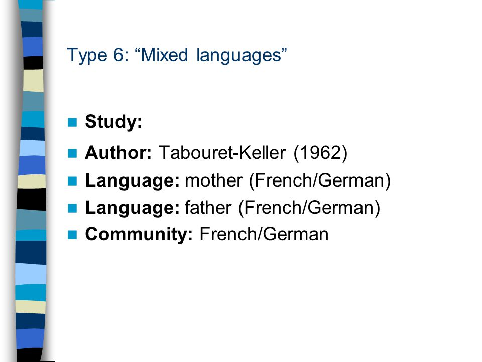 "Type 6: ""Mixed languages"" Study: Author: Tabouret-Keller (1962) Language: mother (French/German) Language: father (French/German) Community: French/Ge"