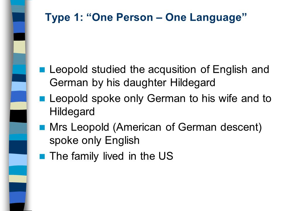 "Type 1: ""One Person – One Language"" Leopold studied the acqusition of English and German by his daughter Hildegard Leopold spoke only German to his wi"