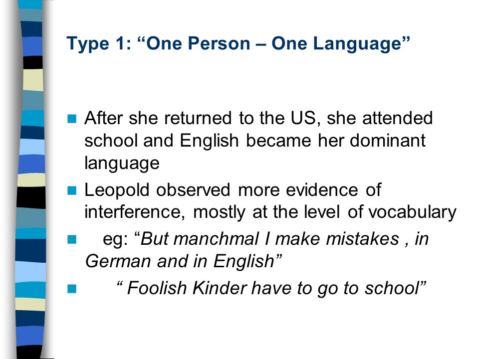 Type 1: One Person – One Language After she returned to the US, she attended school and English became her dominant language Leopold observed more evidence of interference, mostly at the level of vocabulary eg: But manchmal I make mistakes, in German and in English Foolish Kinder have to go to school