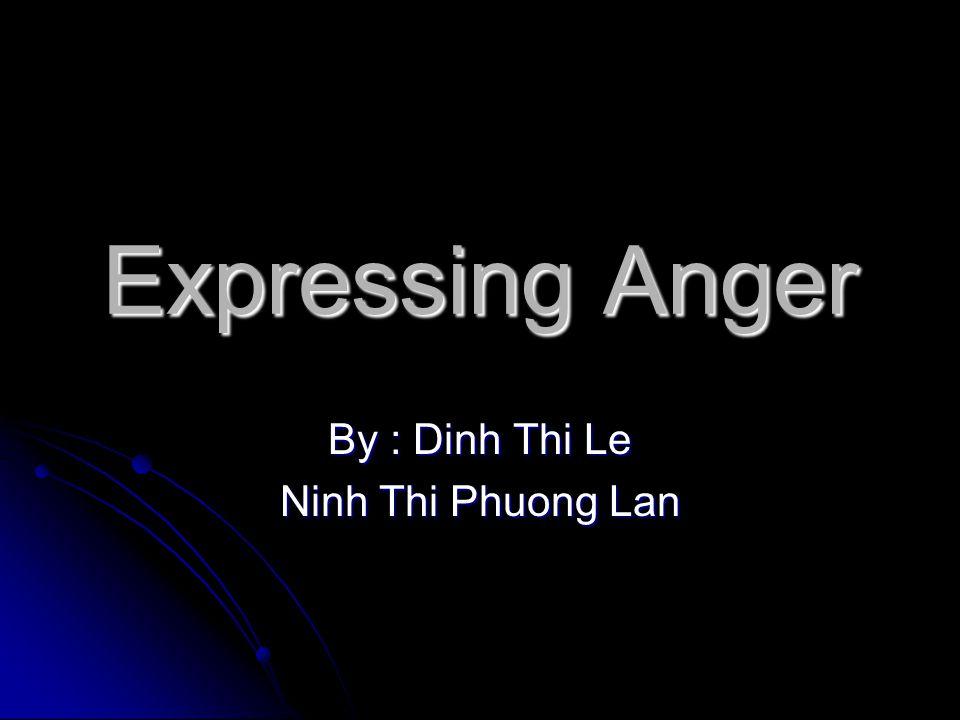 Expressing Anger By : Dinh Thi Le Ninh Thi Phuong Lan