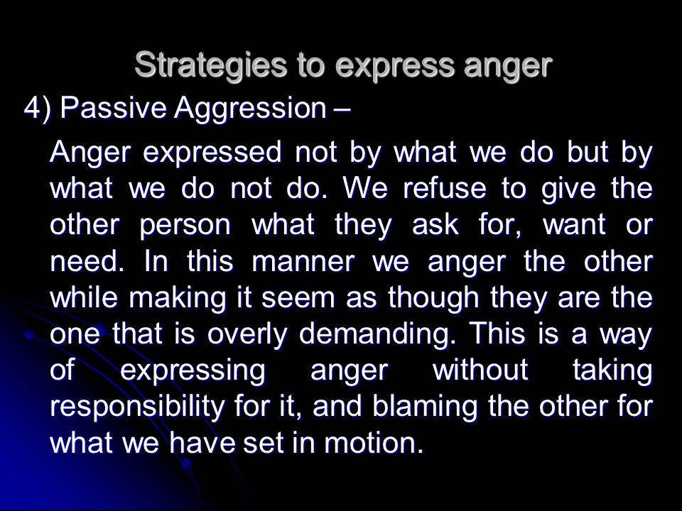 4) Passive Aggression – Anger expressed not by what we do but by what we do not do. We refuse to give the other person what they ask for, want or need